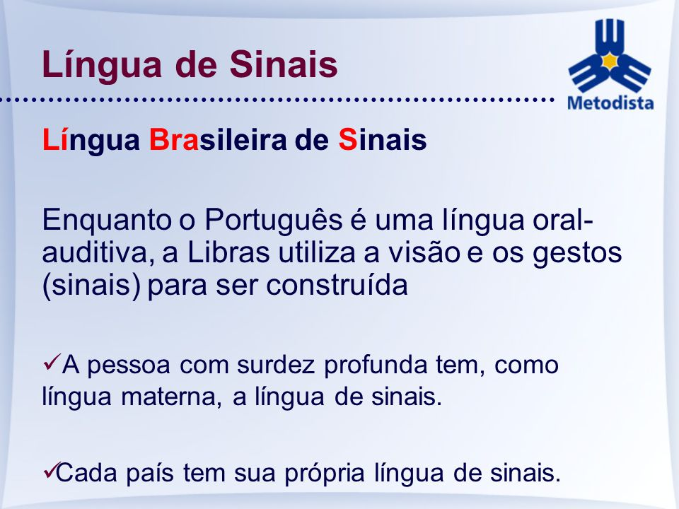 Língua de Sinais Língua Brasileira de Sinais Enquanto o Português é uma língua oral- auditiva, a Libras utiliza a visão e os gestos (sinais) para ser
