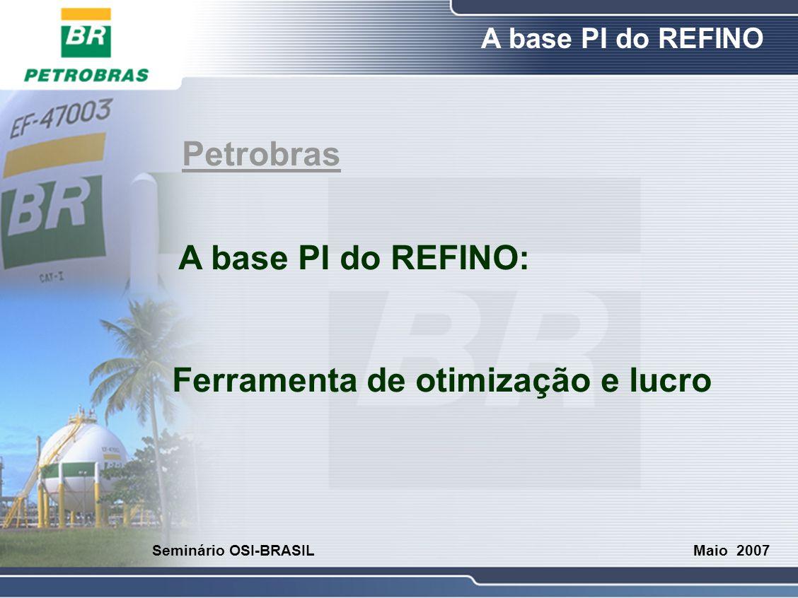 O Refino A base PI do REFINO Maio 2007 Seminário OSI-BRASIL O Sistema PI na Petrobras No refino:  Envia e recebe dados de Banco de Dados BDEMQ, totalizações  Não transaciona com ERP  Prove dados para Simuladores E/Din/Trein., RTO, Reconc.(Balanço), APC, Otimizador de Sistema térmico e PIMS  Plantas piloto, acidentes, meio-ambiente