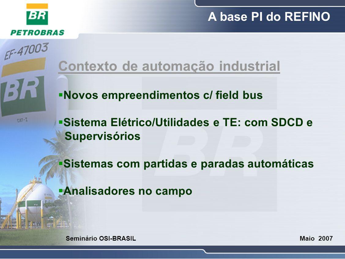 O Refino A base PI do REFINO Maio 2007 Seminário OSI-BRASIL Contexto de automação industrial  Novos empreendimentos c/ field bus  Sistema Elétrico/U