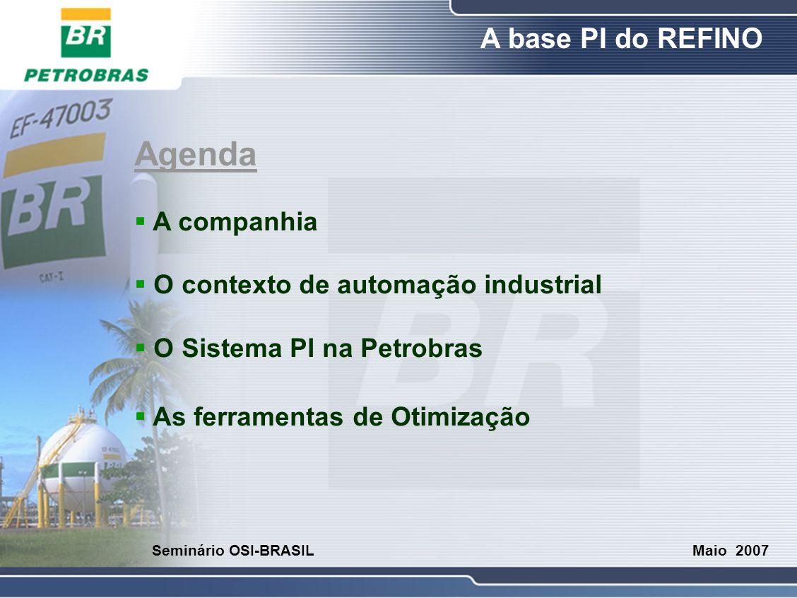 O Refino A base PI do REFINO Maio 2007 Seminário OSI-BRASIL Agenda  A companhia  O contexto de automação industrial  O Sistema PI na Petrobras  As