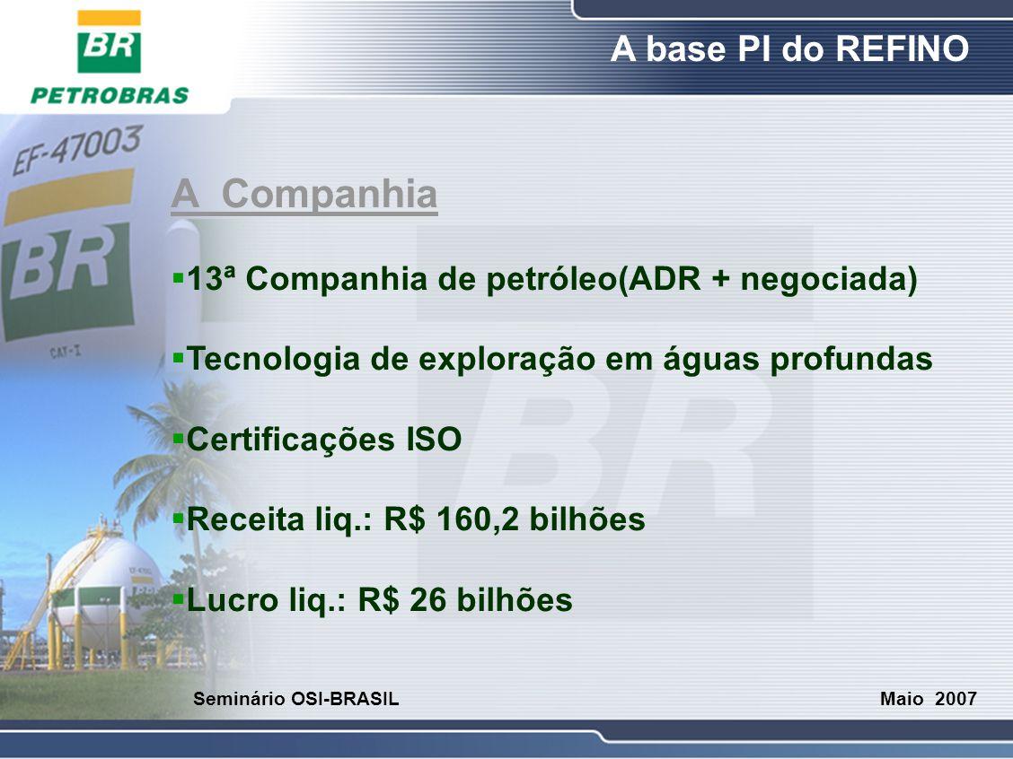 O Refino A base PI do REFINO Maio 2007 Seminário OSI-BRASIL A Companhia  Refino: [15] 1.870 mil barris / DIA  Produção petróleo: 2.080 mil / DIA  Produção gás: 48.000 mil m³ / DIA  49.990 empregados  Reservas de crú: 15,5 b barris (20 anos)