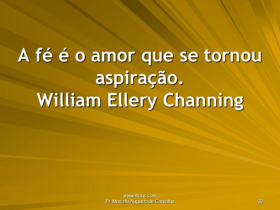 www.4tons.com Pr.Marcelo Augusto de Carvalho 32 A fé é o amor que se tornou aspiração.