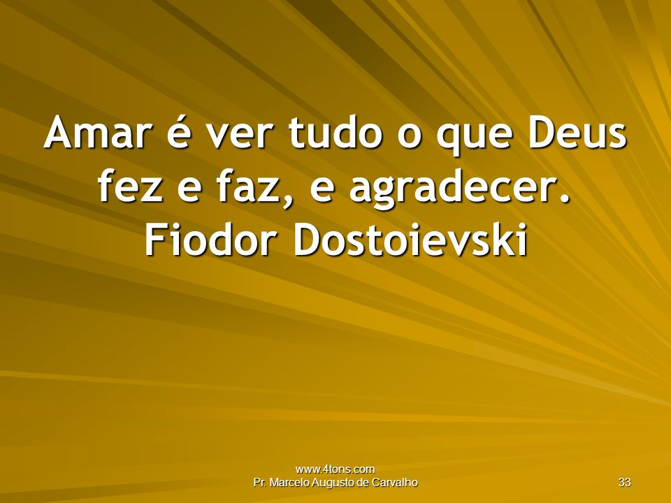 www.4tons.com Pr.Marcelo Augusto de Carvalho 33 Amar é ver tudo o que Deus fez e faz, e agradecer.