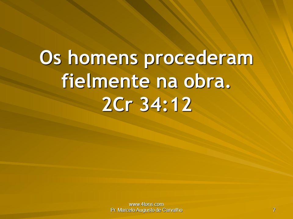 www.4tons.com Pr. Marcelo Augusto de Carvalho 7 Os homens procederam fielmente na obra. 2Cr 34:12