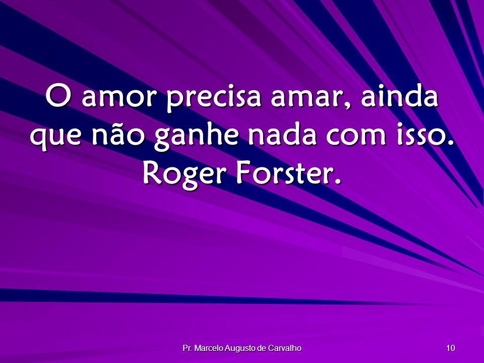 Pr. Marcelo Augusto de Carvalho 10 O amor precisa amar, ainda que não ganhe nada com isso. Roger Forster.