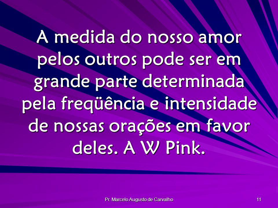 Pr. Marcelo Augusto de Carvalho 11 A medida do nosso amor pelos outros pode ser em grande parte determinada pela freqüência e intensidade de nossas or