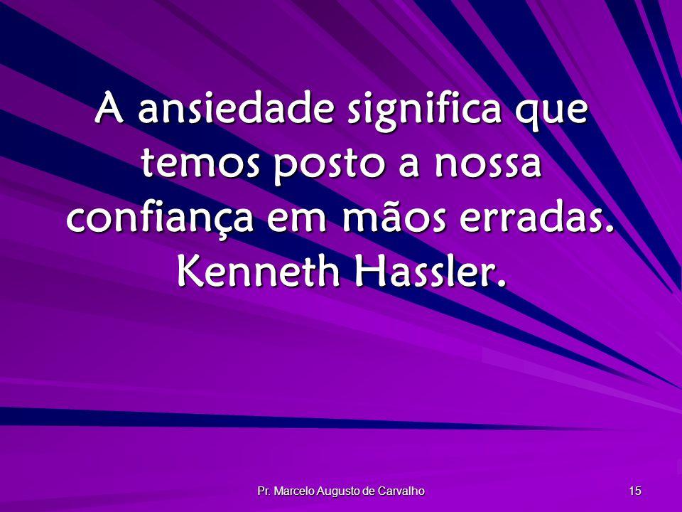 Pr. Marcelo Augusto de Carvalho 15 A ansiedade significa que temos posto a nossa confiança em mãos erradas. Kenneth Hassler.