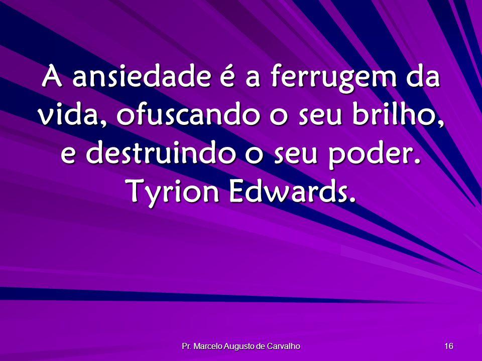 Pr. Marcelo Augusto de Carvalho 16 A ansiedade é a ferrugem da vida, ofuscando o seu brilho, e destruindo o seu poder. Tyrion Edwards.