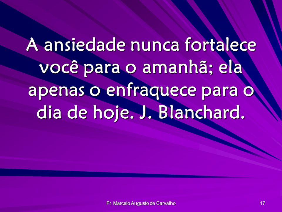Pr. Marcelo Augusto de Carvalho 17 A ansiedade nunca fortalece você para o amanhã; ela apenas o enfraquece para o dia de hoje. J. Blanchard.