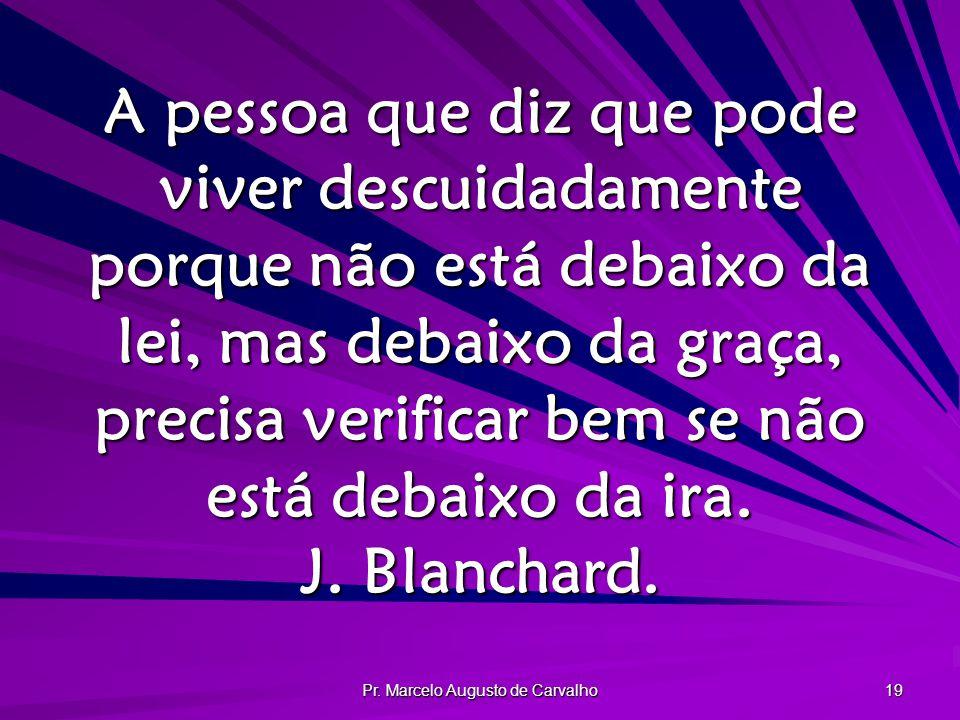 Pr. Marcelo Augusto de Carvalho 19 A pessoa que diz que pode viver descuidadamente porque não está debaixo da lei, mas debaixo da graça, precisa verif