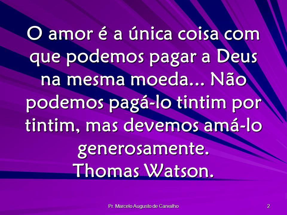 Pr. Marcelo Augusto de Carvalho 2 O amor é a única coisa com que podemos pagar a Deus na mesma moeda... Não podemos pagá-lo tintim por tintim, mas dev