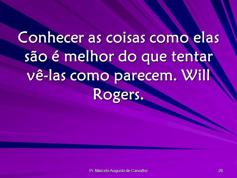 Pr. Marcelo Augusto de Carvalho 20 Conhecer as coisas como elas são é melhor do que tentar vê-las como parecem. Will Rogers.