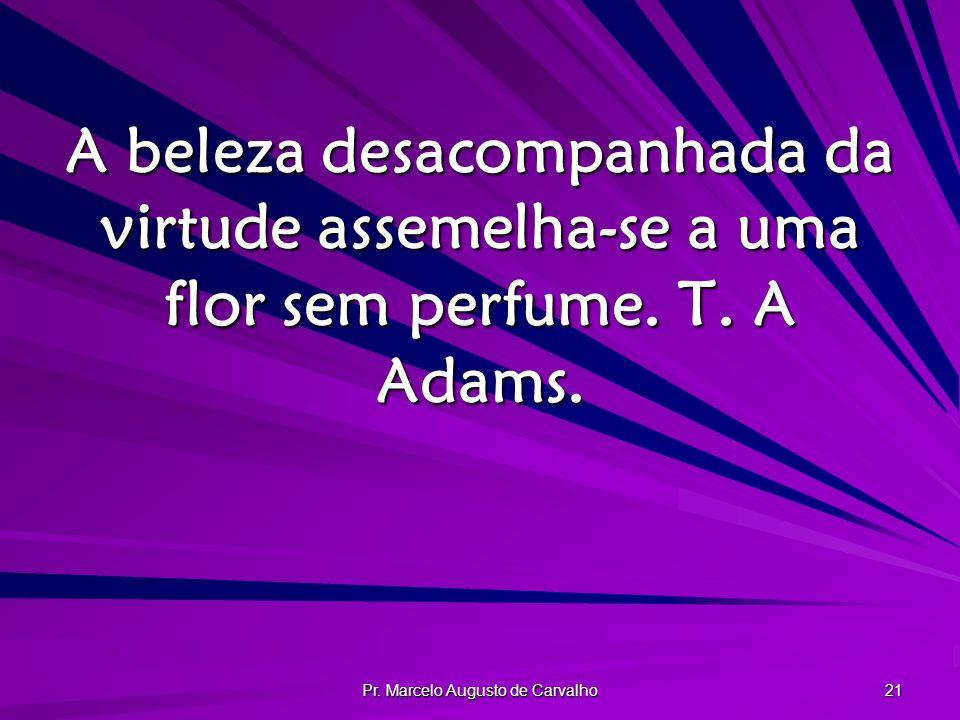 Pr. Marcelo Augusto de Carvalho 21 A beleza desacompanhada da virtude assemelha-se a uma flor sem perfume. T. A Adams.