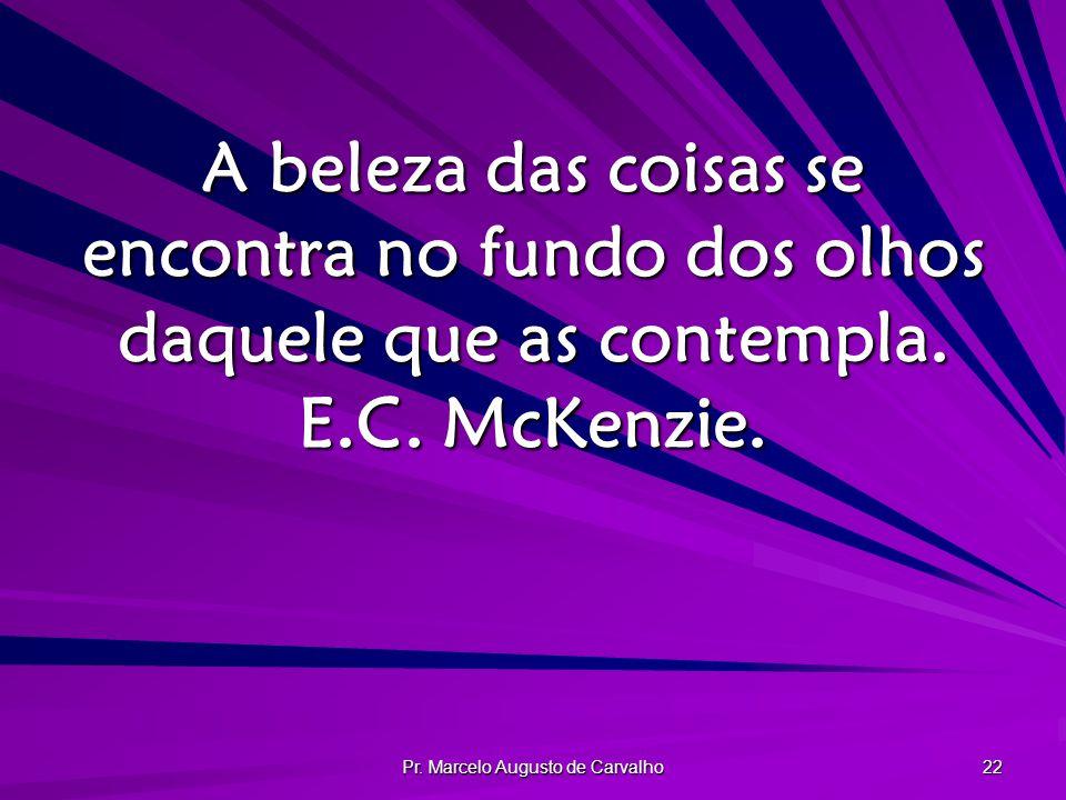 Pr. Marcelo Augusto de Carvalho 22 A beleza das coisas se encontra no fundo dos olhos daquele que as contempla. E.C. McKenzie.