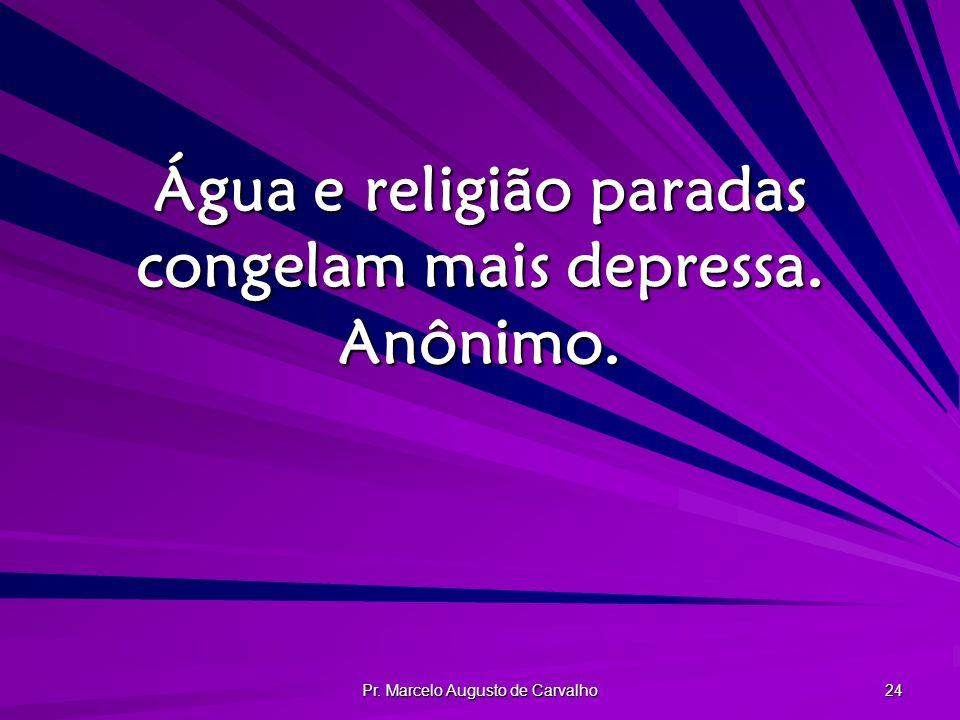 Pr. Marcelo Augusto de Carvalho 24 Água e religião paradas congelam mais depressa. Anônimo.