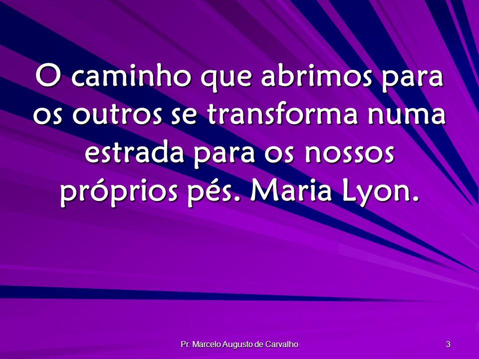 Pr. Marcelo Augusto de Carvalho 3 O caminho que abrimos para os outros se transforma numa estrada para os nossos próprios pés. Maria Lyon.