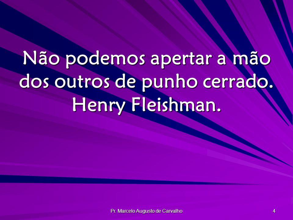 Pr. Marcelo Augusto de Carvalho 4 Não podemos apertar a mão dos outros de punho cerrado. Henry Fleishman.
