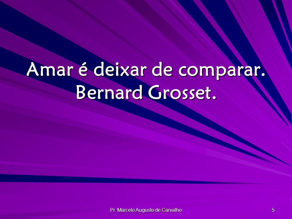 Pr. Marcelo Augusto de Carvalho 5 Amar é deixar de comparar. Bernard Grosset.