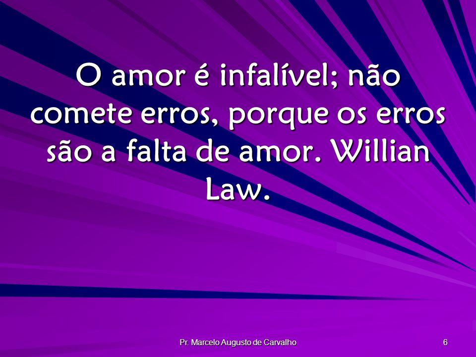 Pr. Marcelo Augusto de Carvalho 6 O amor é infalível; não comete erros, porque os erros são a falta de amor. Willian Law.