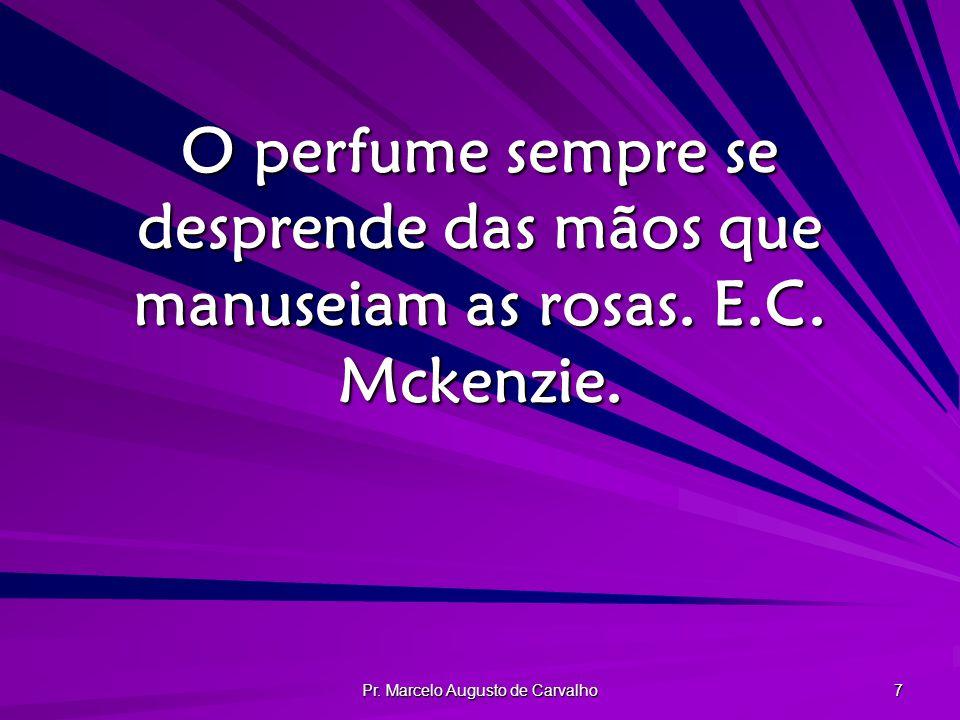 Pr. Marcelo Augusto de Carvalho 7 O perfume sempre se desprende das mãos que manuseiam as rosas. E.C. Mckenzie.