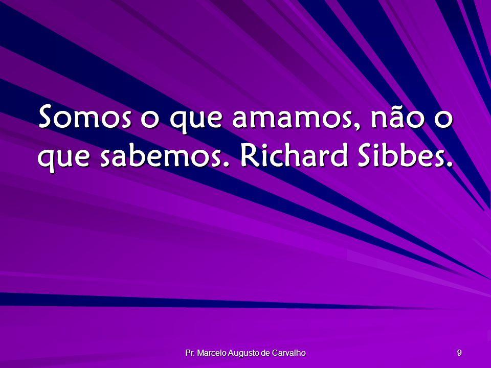 Pr. Marcelo Augusto de Carvalho 9 Somos o que amamos, não o que sabemos. Richard Sibbes.