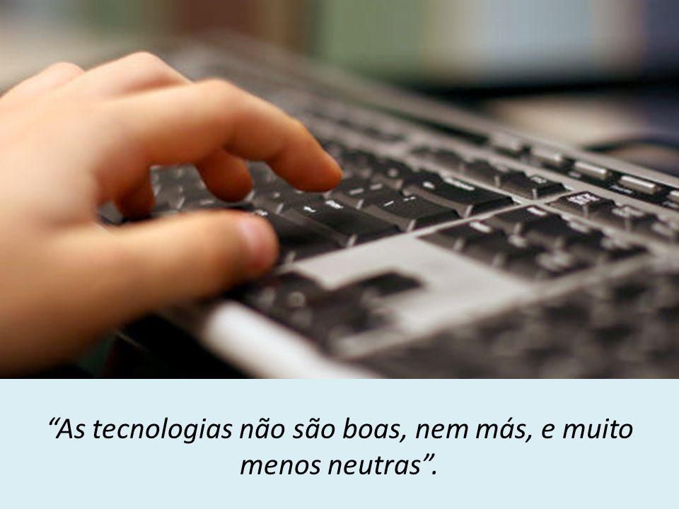 """""""As tecnologias não são boas, nem más, e muito menos neutras""""."""