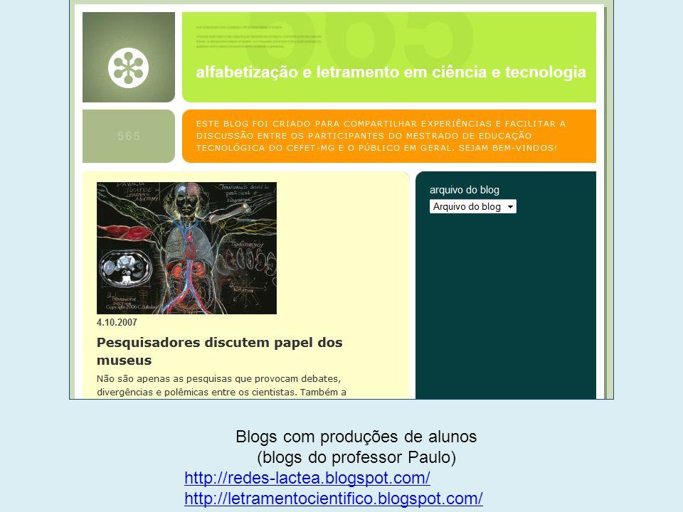 Blogs com produções de alunos (blogs do professor Paulo) http://redes-lactea.blogspot.com/ http://letramentocientifico.blogspot.com/