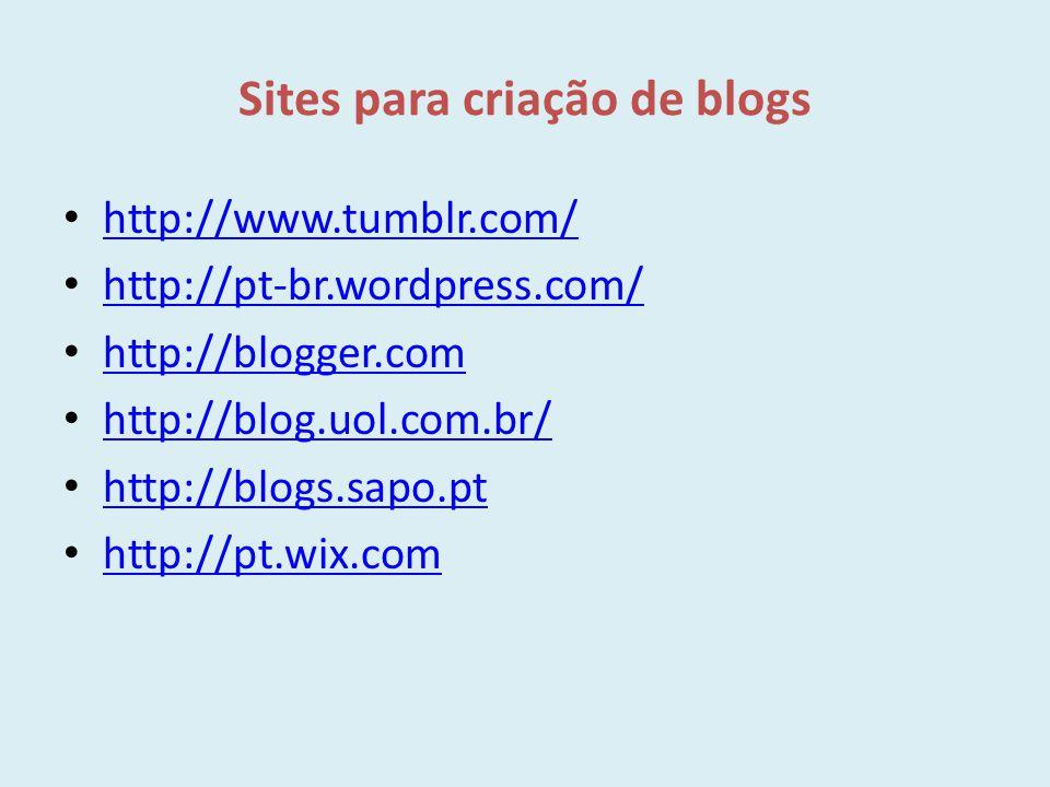 Sites para criação de blogs http://www.tumblr.com/ http://pt-br.wordpress.com/ http://blogger.com http://blog.uol.com.br/ http://blogs.sapo.pt http://