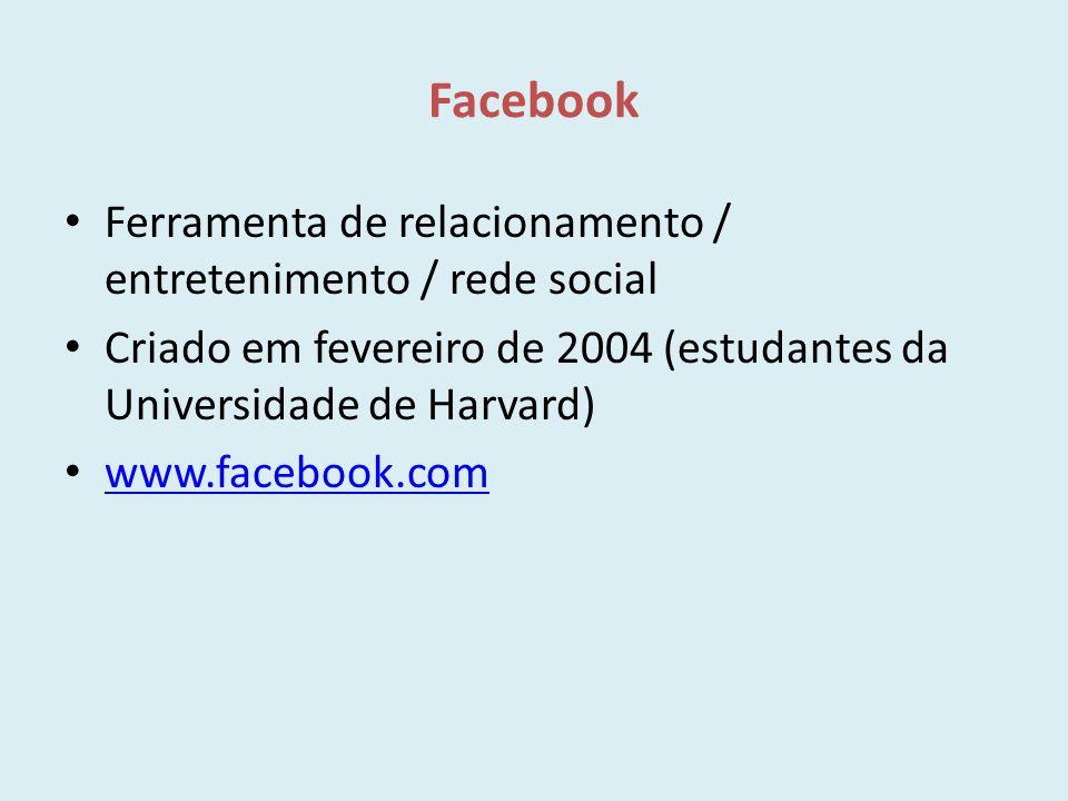 Facebook Ferramenta de relacionamento / entretenimento / rede social Criado em fevereiro de 2004 (estudantes da Universidade de Harvard) www.facebook.