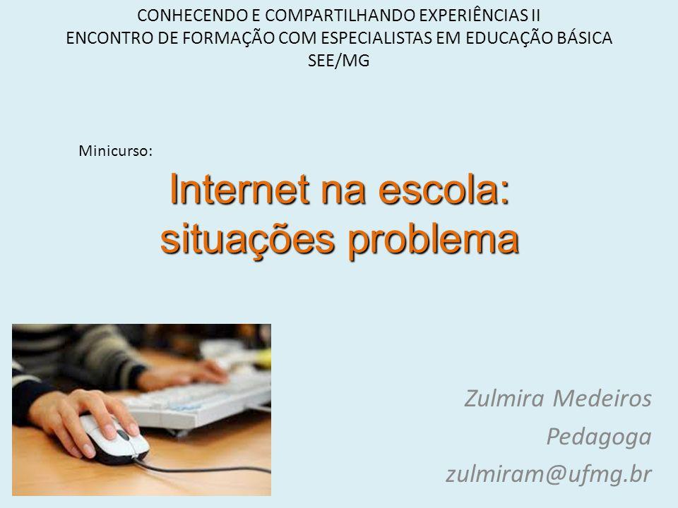 Internet na escola: situações problema Zulmira Medeiros Pedagoga zulmiram@ufmg.br CONHECENDO E COMPARTILHANDO EXPERIÊNCIAS II ENCONTRO DE FORMAÇÃO COM