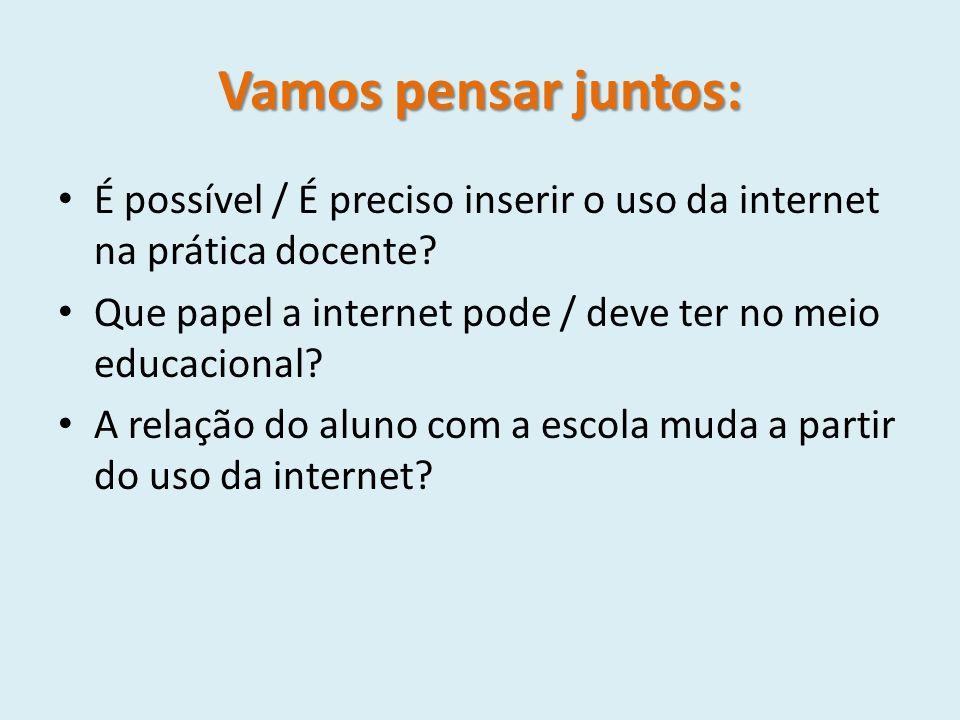 Vamos pensar juntos: É possível / É preciso inserir o uso da internet na prática docente? Que papel a internet pode / deve ter no meio educacional? A