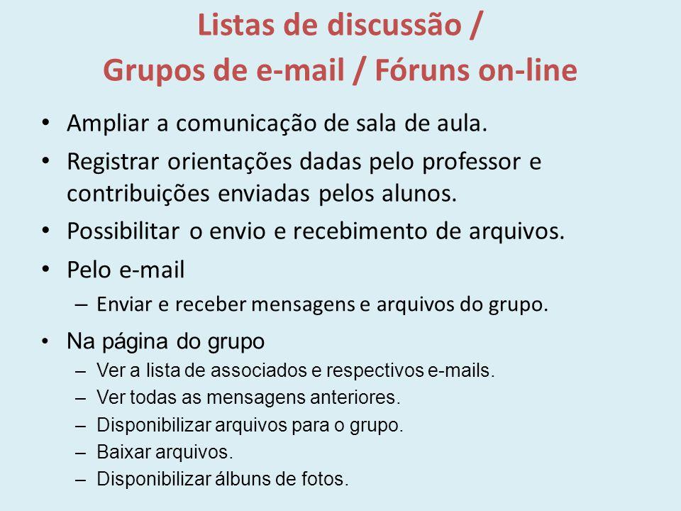 Listas de discussão / Grupos de e-mail / Fóruns on-line Ampliar a comunicação de sala de aula. Registrar orientações dadas pelo professor e contribuiç