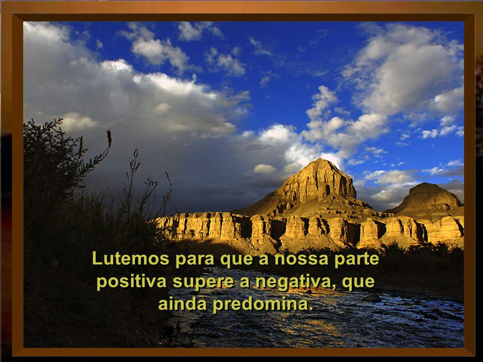 Lutemos para que a nossa parte positiva supere a negativa, que ainda predomina.