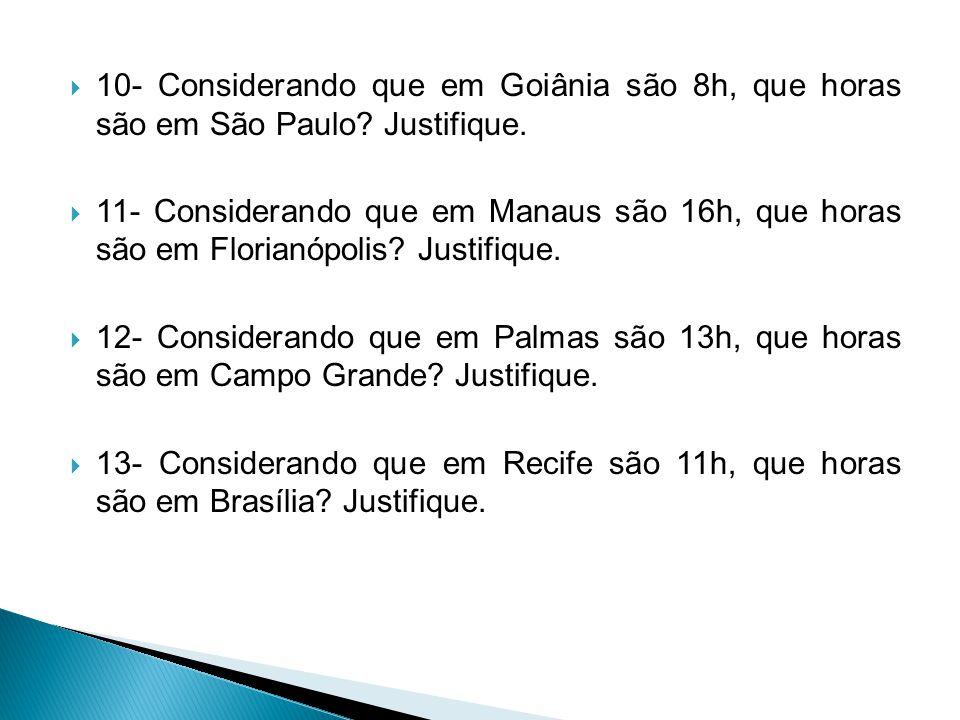  10- Considerando que em Goiânia são 8h, que horas são em São Paulo? Justifique.  11- Considerando que em Manaus são 16h, que horas são em Florianóp