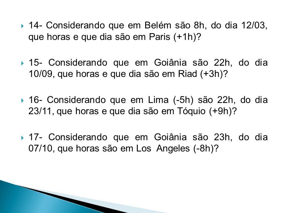  14- Considerando que em Belém são 8h, do dia 12/03, que horas e que dia são em Paris (+1h)?  15- Considerando que em Goiânia são 22h, do dia 10/09,