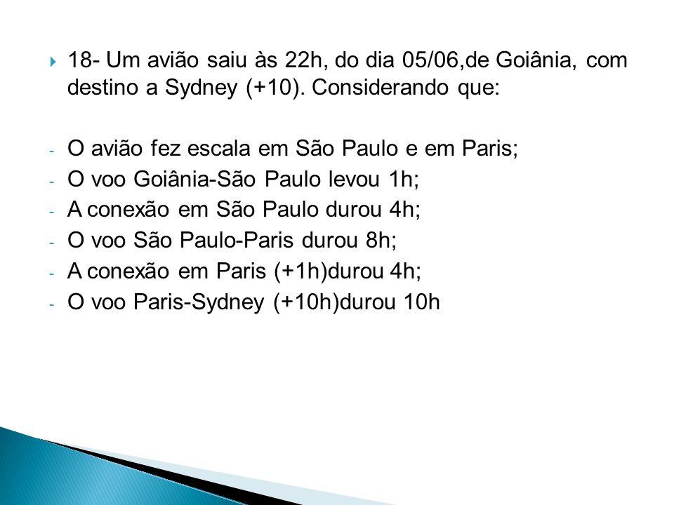  18- Um avião saiu às 22h, do dia 05/06,de Goiânia, com destino a Sydney (+10). Considerando que: - O avião fez escala em São Paulo e em Paris; - O v