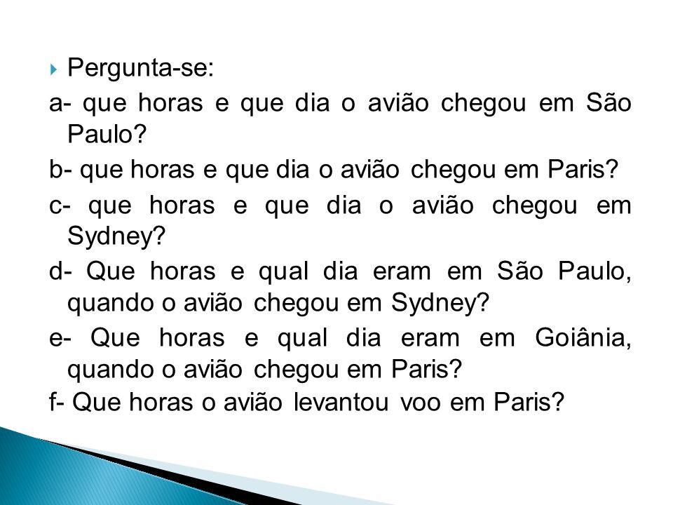  Pergunta-se: a- que horas e que dia o avião chegou em São Paulo? b- que horas e que dia o avião chegou em Paris? c- que horas e que dia o avião cheg
