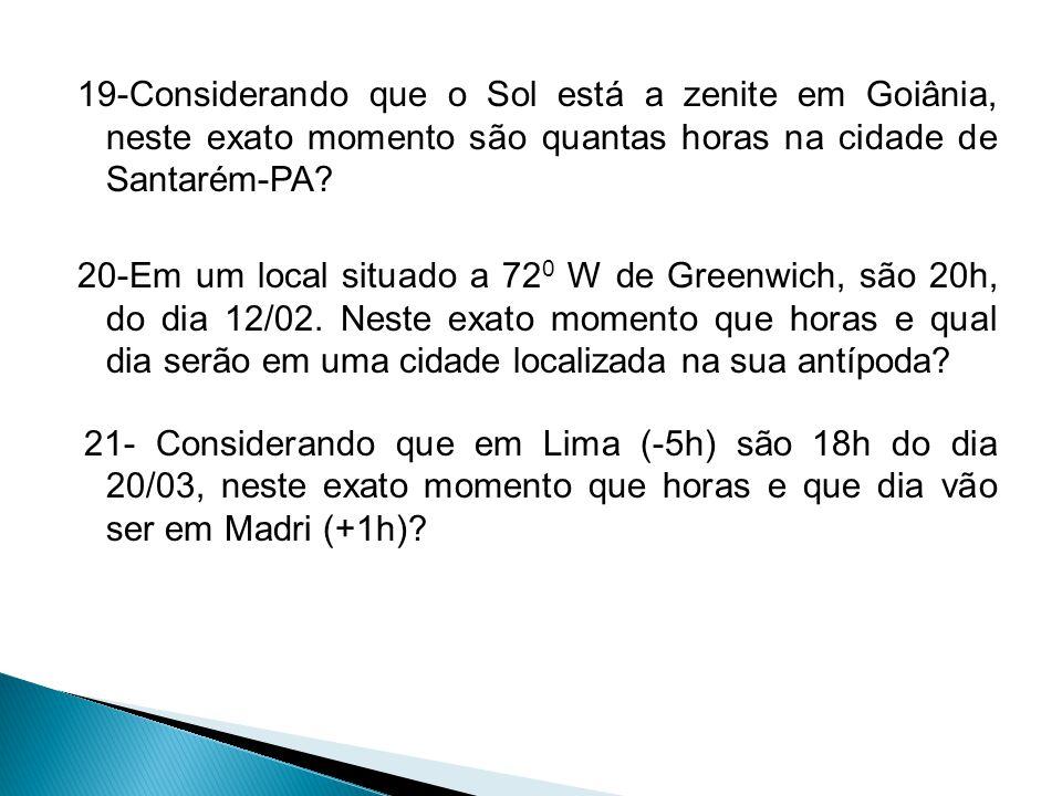 19-Considerando que o Sol está a zenite em Goiânia, neste exato momento são quantas horas na cidade de Santarém-PA? 20-Em um local situado a 72 0 W de