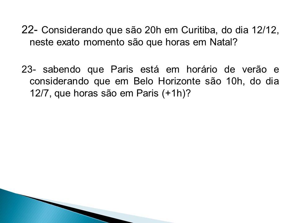 22- Considerando que são 20h em Curitiba, do dia 12/12, neste exato momento são que horas em Natal? 23- sabendo que Paris está em horário de verão e c