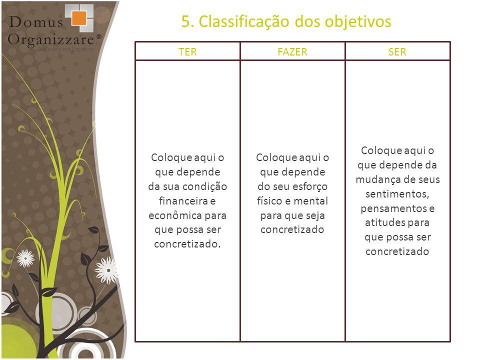 5. Classificação dos objetivos TER Coloque aqui o que depende da sua condição financeira e econômica para que possa ser concretizado. FAZER Coloque aq