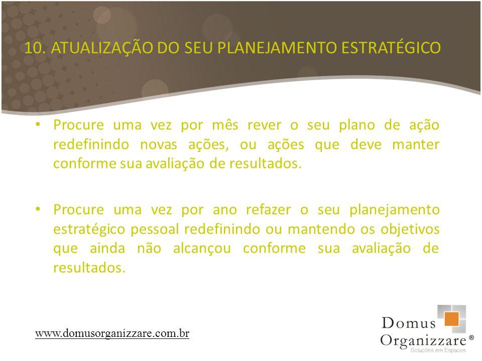 10. ATUALIZAÇÃO DO SEU PLANEJAMENTO ESTRATÉGICO Procure uma vez por mês rever o seu plano de ação redefinindo novas ações, ou ações que deve manter co