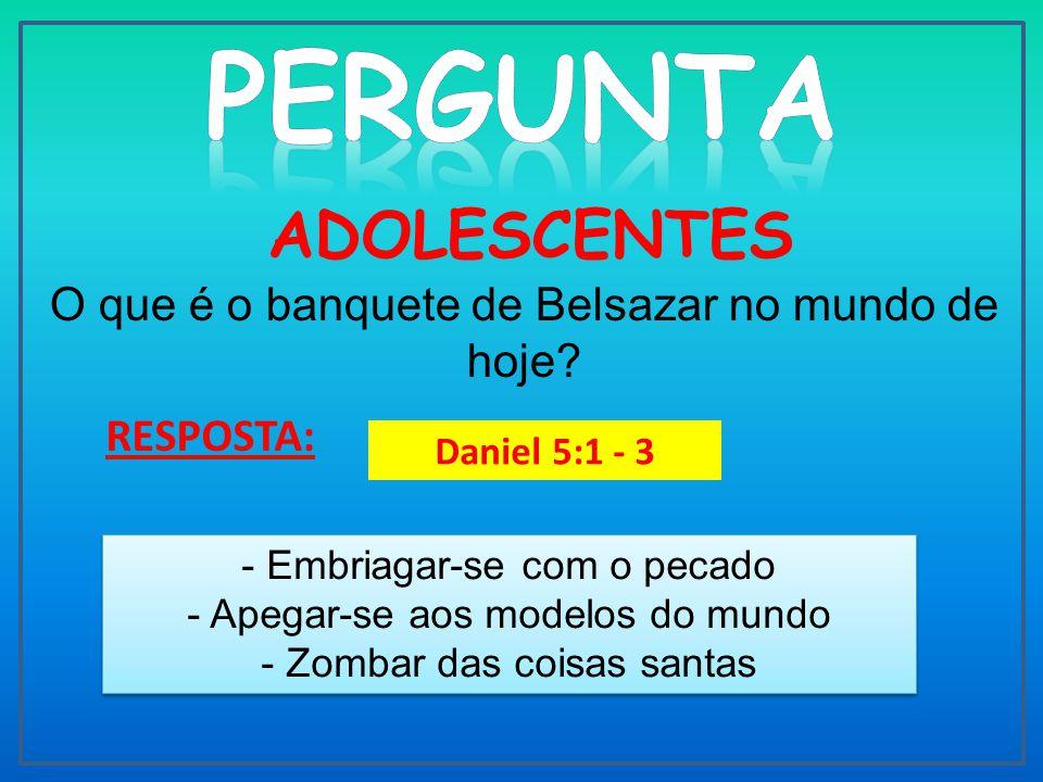 ADOLESCENTES O que é o banquete de Belsazar no mundo de hoje.
