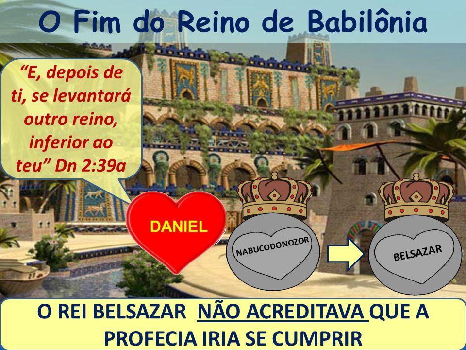 O Fim do Reino de Babilônia O REI BELSAZAR NÃO ACREDITAVA QUE A PROFECIA IRIA SE CUMPRIR E, depois de ti, se levantará outro reino, inferior ao teu Dn 2:39a DANIEL BELSAZAR NABUCODONOZOR