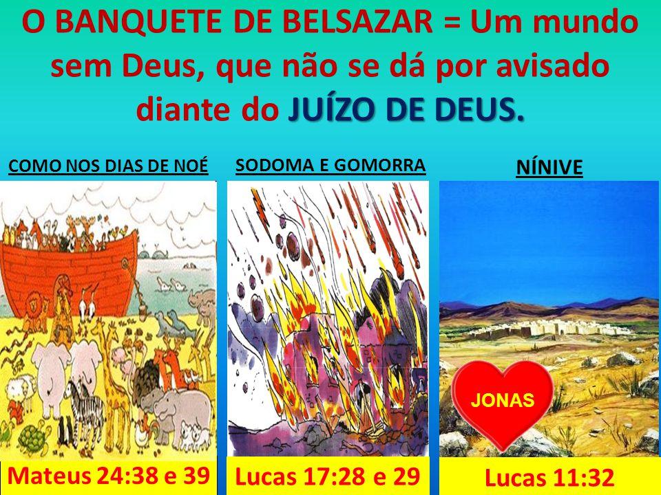 SODOMA E GOMORRA Lucas 17:28 e 29 COMO NOS DIAS DE NOÉ Mateus 24:38 e 39 JONAS NÍNIVE Lucas 11:32 JUÍZO DE DEUS.