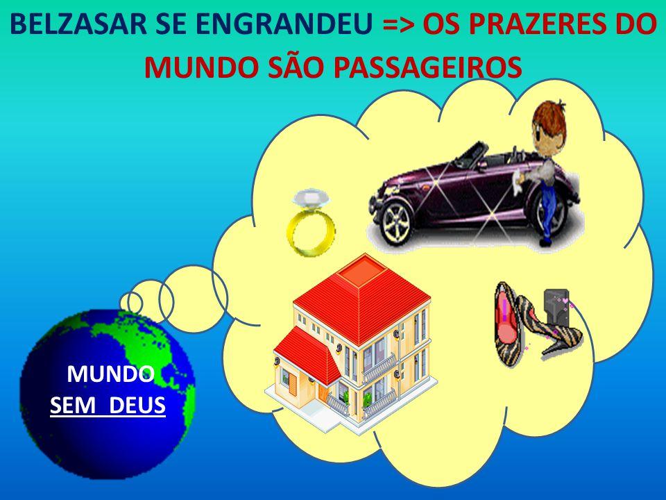 BELZASAR SE ENGRANDEU => OS PRAZERES DO MUNDO SÃO PASSAGEIROS MUNDO SEM DEUS
