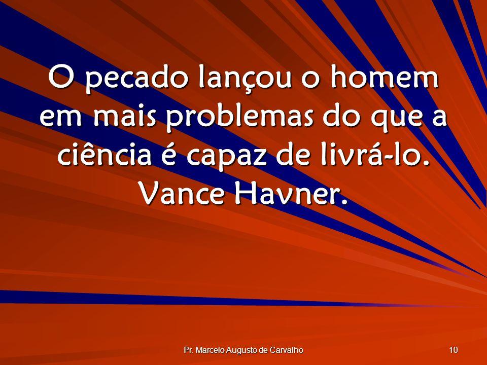 Pr. Marcelo Augusto de Carvalho 10 O pecado lançou o homem em mais problemas do que a ciência é capaz de livrá-lo. Vance Havner.