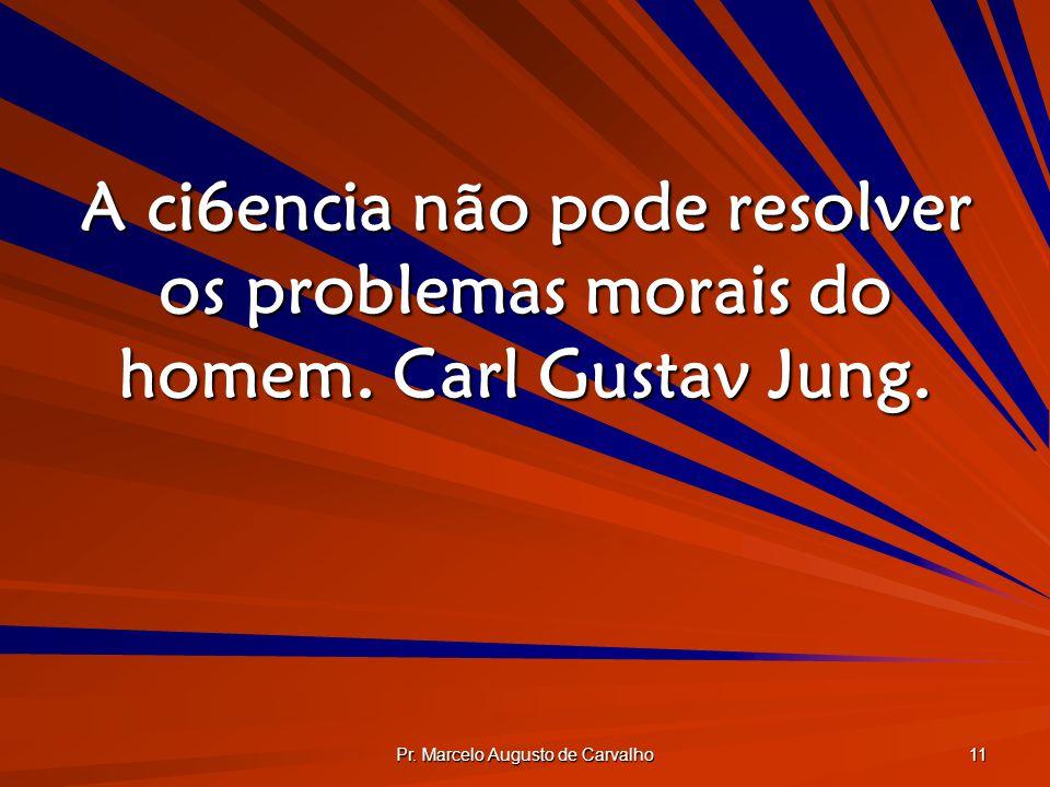 Pr. Marcelo Augusto de Carvalho 11 A ci6encia não pode resolver os problemas morais do homem. Carl Gustav Jung.