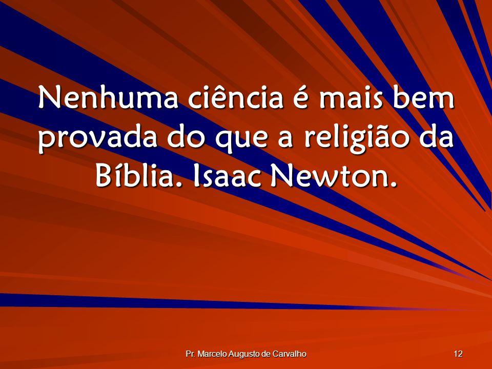 Pr. Marcelo Augusto de Carvalho 12 Nenhuma ciência é mais bem provada do que a religião da Bíblia. Isaac Newton.