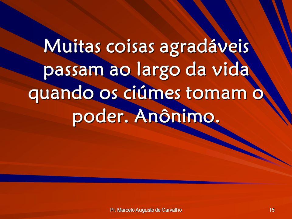 Pr. Marcelo Augusto de Carvalho 15 Muitas coisas agradáveis passam ao largo da vida quando os ciúmes tomam o poder. Anônimo.