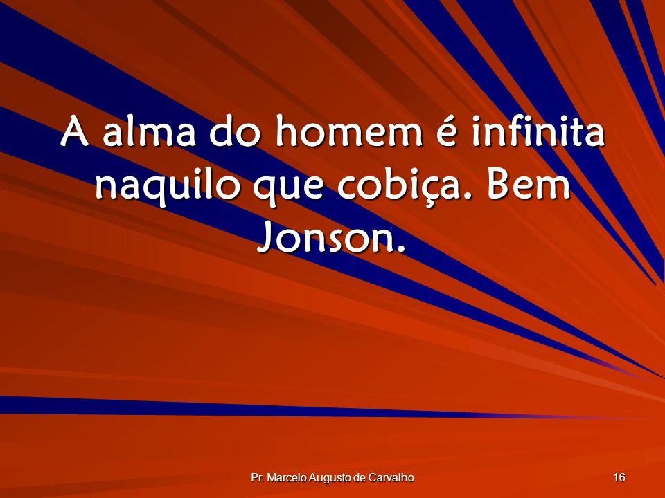 Pr. Marcelo Augusto de Carvalho 16 A alma do homem é infinita naquilo que cobiça. Bem Jonson.